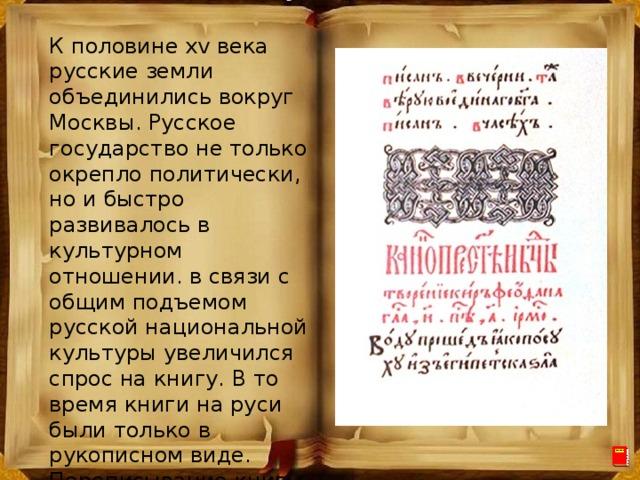 К половине xv века русские земли объединились вокруг Москвы. Русское государство не только окрепло политически, но и быстро развивалось в культурном отношении. в связи с общим подъемом русской национальной культуры увеличился спрос на книгу. В то время книги на руси были только в рукописном виде. Переписывание книг считалось занятием почетным и добродетельным.