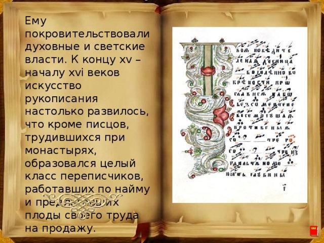 Ему покровительствовали духовные и светские власти. К концу xv – началу xvi веков искусство рукописания настолько развилось, что кроме писцов, трудившихся при монастырях, образовался целый класс переписчиков, работавших по найму и предлагавших плоды своего труда на продажу.