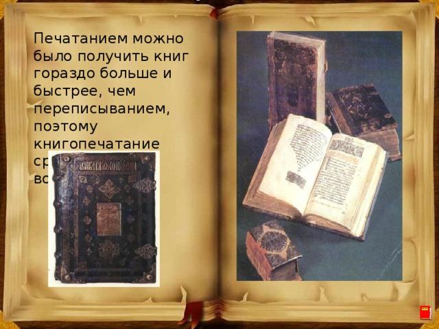 Печатанием можно было получить книг гораздо больше и быстрее, чем переписыванием, поэтому книгопечатание сразу стало востребовано.