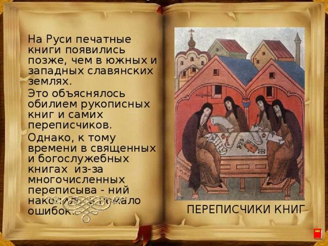 На Руси печатные книги появились позже, чем в южных и западных славянских землях. Это объяснялось обилием рукописных книг и самих переписчиков. Однако, к тому времени в священных и богослужебных книгах из-за многочисленных переписыва - ний накопилось немало ошибок. ПЕРЕПИСЧИКИ КНИГ