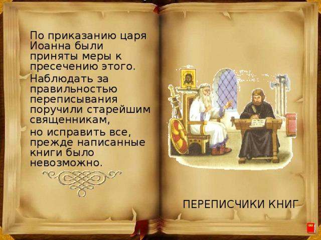 По приказанию царя Иоанна были приняты меры к пресечению этого. Наблюдать за правильностью переписывания поручили старейшим священникам, но исправить все, прежде написанные книги было невозможно. ПЕРЕПИСЧИКИ КНИГ