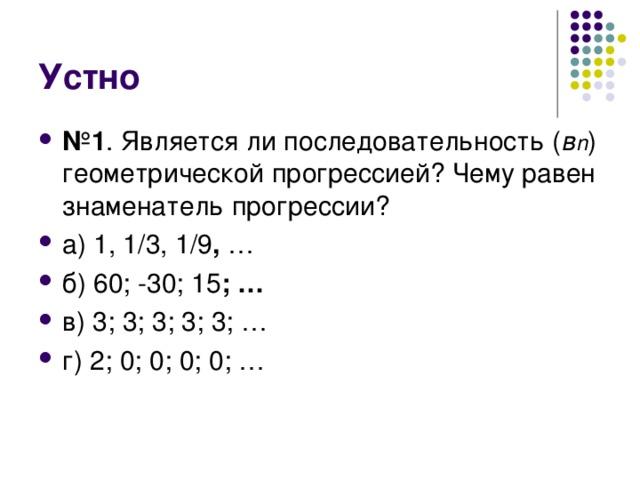 № 1 . Является ли последовательность ( в n ) геометрической прогрессией? Чему равен знаменатель прогрессии? а) 1, 1/3, 1/9 , … б) 60; -30; 15 ; … в) 3; 3; 3; 3; 3; … г) 2; 0; 0; 0; 0; …