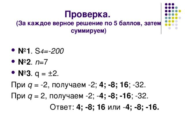 Проверка.  (За каждое верное решение по 5 баллов, затем суммируем) № 1 . S 4 =-200 № 2 . n =7 № 3 . q = ±2. При  q = -2, получаем -2; 4; -8; 16 ; -32. При  q = 2, получаем -2; - 4; -8; -16 ; -32.  Ответ: 4; -8; 16 или  - 4; -8; -16.
