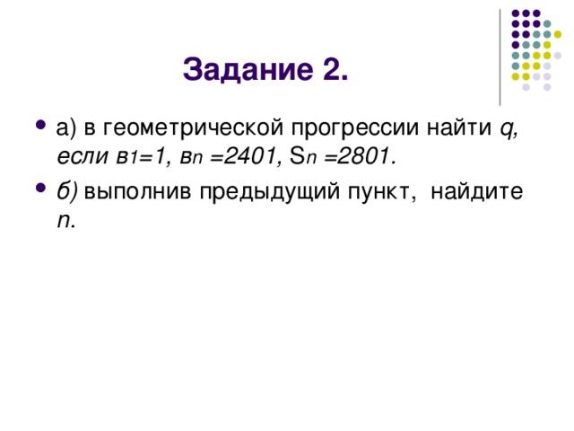 а) в геометрической прогрессии найти q, если в 1 =1, в n =2401, S n =2801. б) выполнив предыдущий пункт, найдите  n .