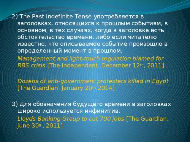 2) The Past Indefinite Tense употребляется в заголовках, относящихся к прошлым событиям, в основном, в тех случаях, когда в заголовке есть обстоятельство времени, либо если читателю известно, что описываемое событие произошло в определенный момент в прошлом. Management and light-touch regulation blamed for RBS crisis [The Independent, December 12 th , 2011] Dozens of anti-government protesters killed in Egypt [The Guardian, January 20 th, 2014] 3) Для обозначения будущего времени в заголовках широко используется инфинитив. Lloyds Banking Group to cut 700 jobs [The Guardian, June 30 th , 2011]