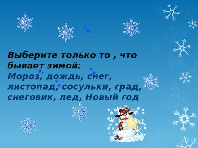 Выберите только то , что бывает зимой:  Мороз, дождь, снег, листопад, сосульки, град, снеговик, лед, Новый год