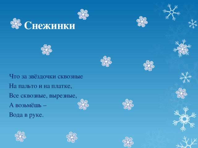 Снежинки Что за звёздочки сквозные На пальто и на платке, Все сквозные, вырезные, А возьмёшь – Вода в руке.