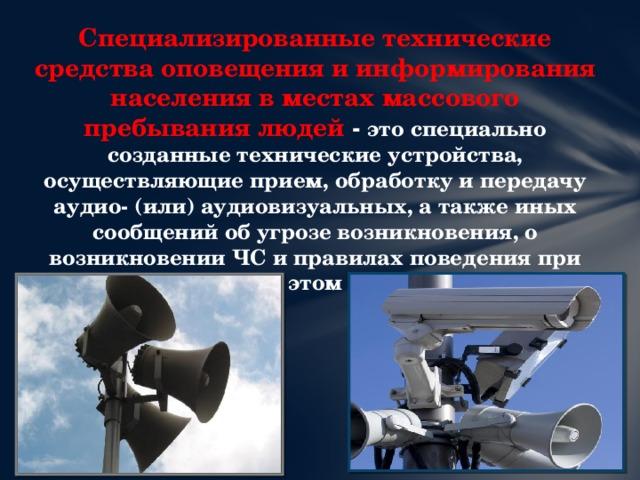 Специализированные технические средства оповещения и информирования населения в местах массового пребывания людей - это специально созданные технические устройства, осуществляющие прием, обработку и передачу аудио- (или) аудиовизуальных, а также иных сообщений об угрозе возникновения, о возникновении ЧС и правилах поведения при этом