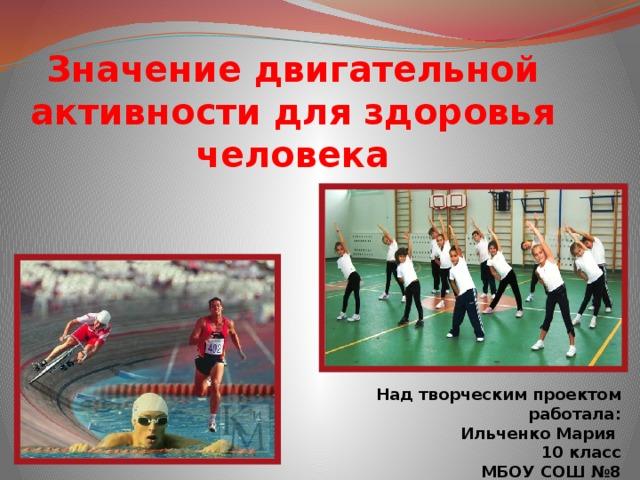 Значение двигательной активности для здоровья человека Над творческим проектом работала: Ильченко Мария 10 класс МБОУ СОШ №8