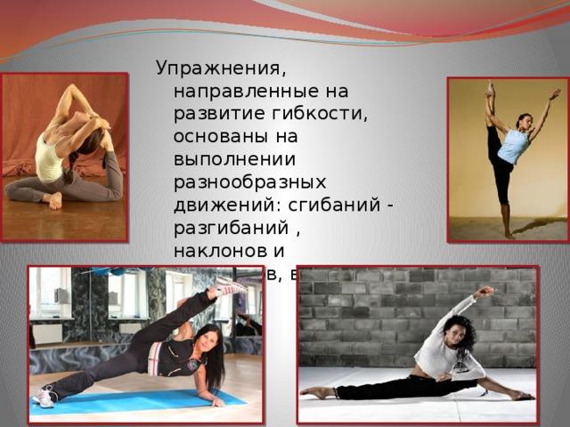Упражнения, направленные на развитие гибкости, основаны на выполнении разнообразных движений: сгибаний - разгибаний , наклонов и поворотов, вращений и махов .