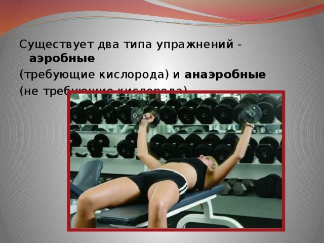 Существует два типа упражнений - аэробные  (требующие кислорода) и анаэробные (не требующие кислорода)