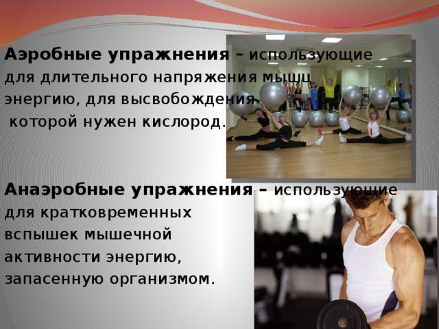 Аэробные упражнения – использующие для длительного напряжения мышц энергию, для высвобождения  которой нужен кислород. Анаэробные упражнения – использующие для кратковременных вспышек мышечной активности энергию, запасенную организмом.