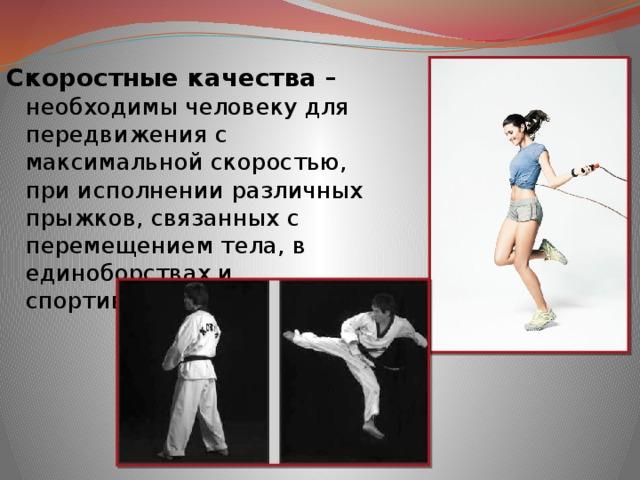 Скоростные качества – необходимы человеку для передвижения с максимальной скоростью, при исполнении различных прыжков, связанных с перемещением тела, в единоборствах и спортивных играх.