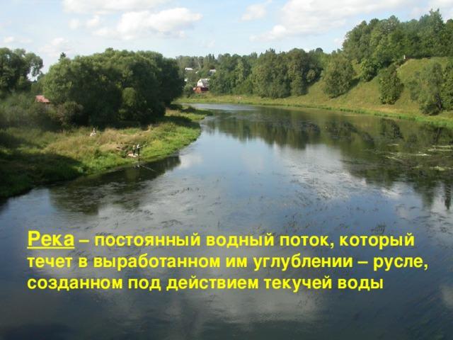 Река – постоянный водный поток, который течет в выработанном им углублении – русле, созданном под действием текучей воды