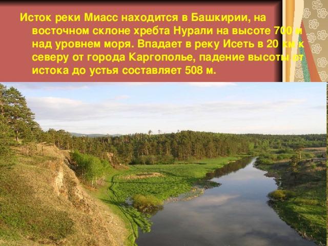 Исток реки Миасс находится в Башкирии, на восточном склоне хребта Нурали на высоте 700 м над уровнем моря. Впадает в реку Исеть в 20 км к северу от города Каргополье, падение высоты от истока до устья составляет 508 м.