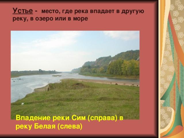 Устье - место, где река впадает в другую реку, в озеро или в море Впадение реки Сим (справа) в реку Белая (слева)