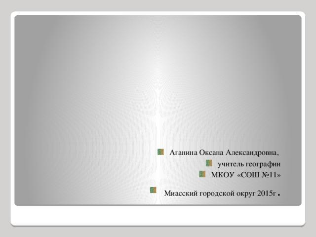 Аганина Оксана Александровна, учитель географии МКОУ «СОШ №11»  Миасский городской округ 2015г .