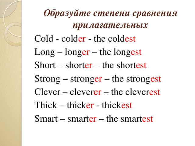 Образуйте степени сравнения прилагательных Cold - cold er - the cold est Long – long er – the long est Short – short er – the short est Strong – strong er – the strong est Clever – clever er – the clever est Thick – thick er - thick est Smart – smart er – the smart est