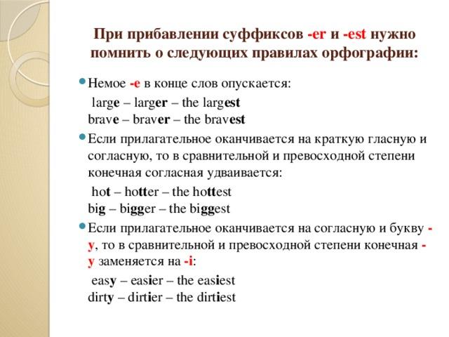 При прибавлении суффиксов -er и -est нужно помнить о следующих правилах орфографии: Немое -e в конце слов опускается:  larg e – larg er – the larg est  brav e – brav er – the brav est Если прилагательное оканчивается на краткую гласную и согласную, то в сравнительной и превосходной степени конечная согласная удваивается:  ho t – ho tt er – the ho tt est  bi g – bi gg er – the bi gg est Если прилагательное оканчивается на согласную и букву -y , то в сравнительной и превосходной степени конечная -y заменяется на -i :  eas y – eas i er – the eas i est  dirt y – dirt i er – the dirt i est