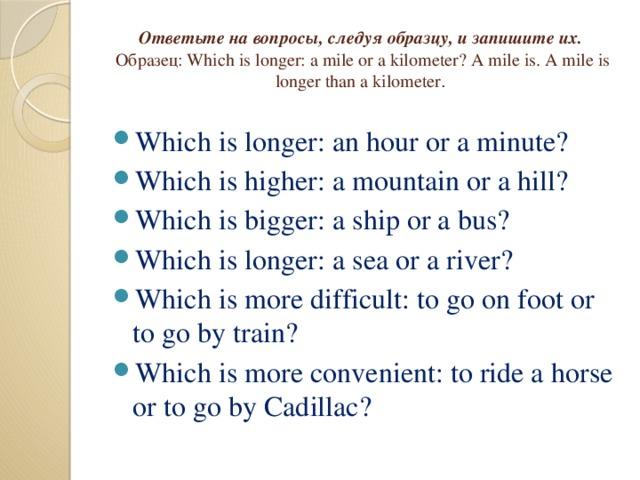 Ответьте на вопросы, следуя образцу, и запишите их.   Образец: Which is longer: a mile or a kilometer? A mile is. A mile is longer than a kilometer .
