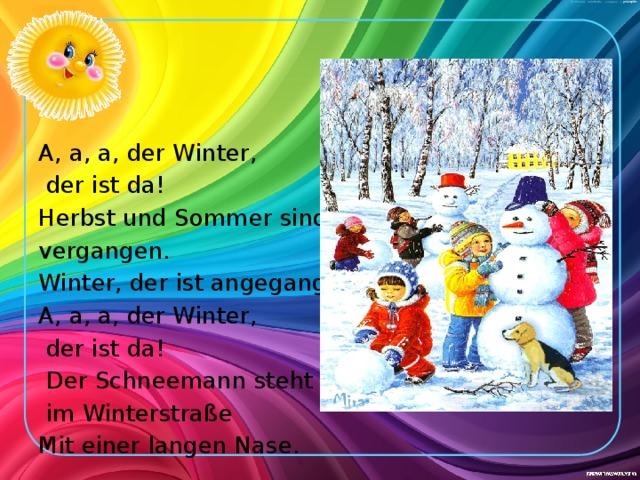 A, a, a, der Winter,  der ist da! Herbst und Sommer sind vergangen. Winter, der ist angegangen. A, a, a, der Winter,  der ist da!  Der Schneemann steht  im Winterstraße Mit einer langen Nase.