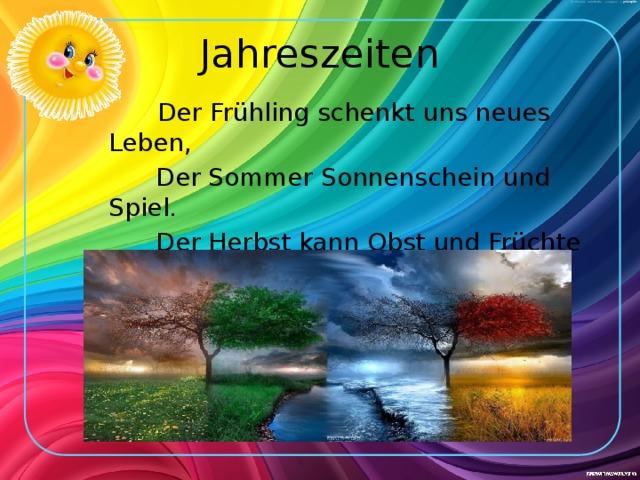 Jahreszeiten  Der Frühling schenkt uns neues Leben,  Der Sommer Sonnenschein und Spiel.  Der Herbst kann Obst und Früchte geben,  Der Winter aber Kälte viel.