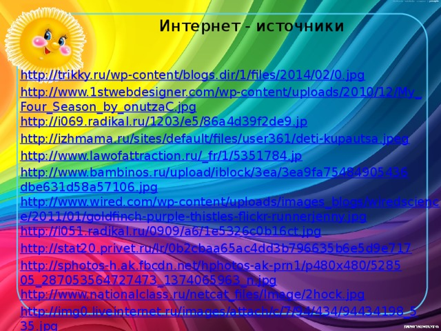 Интернет - источники http://trikky.ru/wp-content/blogs.dir/1/files/2014/02/0.jpg http://www.1stwebdesigner.com/wp-content/uploads/2010/12/My_Four_Season_by_onutzaC.jpg http://i069.radikal.ru/1203/e5/86a4d39f2de9.jp http://izhmama.ru/sites/default/files/user361/deti-kupautsa.jpeg http://www.lawofattraction.ru/_fr/1/5351784.jp http://www.bambinos.ru/upload/iblock/3ea/3ea9fa75484905436dbe631d58a57106.jpg http://www.wired.com/wp-content/uploads/images_blogs/wiredscience/2011/01/goldfinch-purple-thistles-flickr-runnerjenny.jpg http://i051.radikal.ru/0909/a6/1e5326c0b16ct.jpg http://stat20.privet.ru/lr/0b2cbaa65ac4dd3b796635b6e5d9e717 http://sphotos-h.ak.fbcdn.net/hphotos-ak-prn1/p480x480/528505_287053564727473_1374065963_n.jpg http://www.nationalclass.ru/netcat_files/Image/2hock.jpg http://img0.liveinternet.ru/images/attach/c/7/94/434/94434198_535.jpg http://www.mamadaika.ru/abakan/images/articles/editor/Depositphotos_8545037_s700.jpg http://kolyan.net/uploads/posts/2012-03/1331839773_1331838872_rewalls.com-50613.jpg