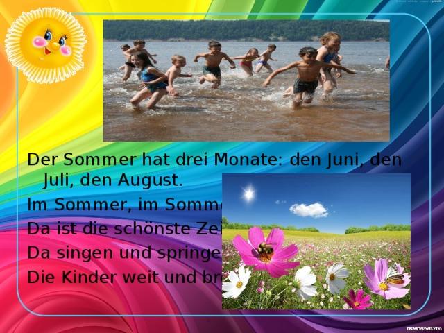 Der Sommer hat drei Monate: den Juni, den Juli, den August. Im Sommer, im Sommer, Da ist die schönste Zeit! Da singen und springen Die Kinder weit und breit.
