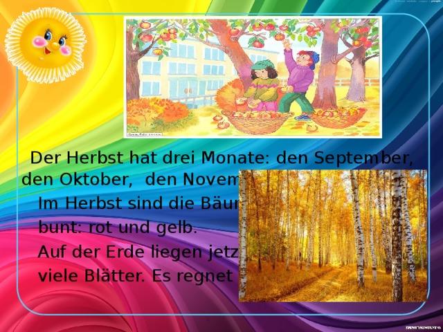 Der Herbst hat drei Monate: den September, den Oktober, den November.  Im Herbst sind die Bäume  bunt: rot und gelb.  Auf der Erde liegen jetzt  viele Blätter. Es regnet oft.