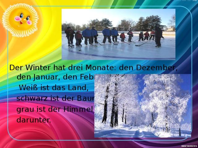 Der Winter hat drei Monate: den Dezember, den Januar, den Februar.  Weiß ist das Land,  schwarz ist der Baum,  grau ist der Himmel  darunter.