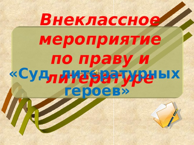 Внеклассное мероприятие  по праву и литературе «Суд литературных героев»