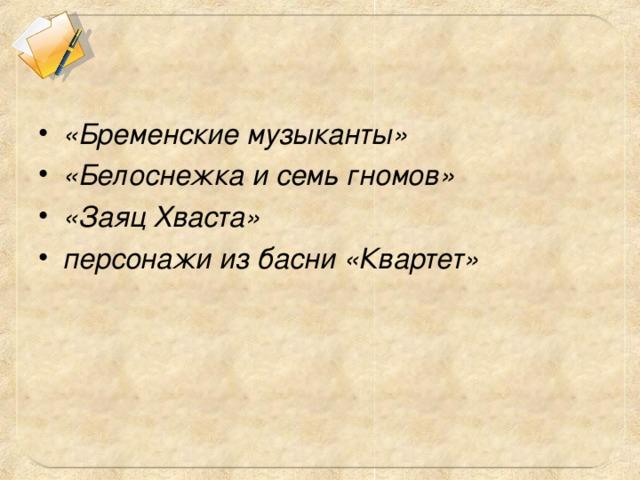 «Бременские музыканты» «Белоснежка и семь гномов» «Заяц Хваста» персонажи из басни «Квартет»