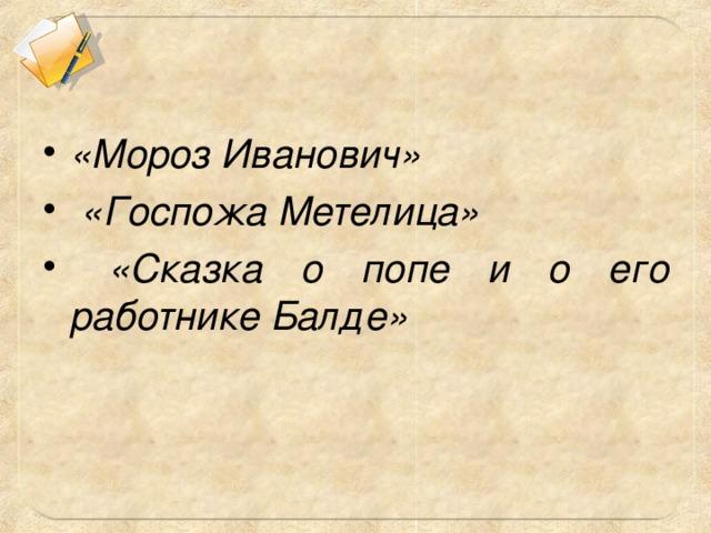 «Мороз Иванович»  «Госпожа Метелица»  «Сказка о попе и о его работнике Балде»