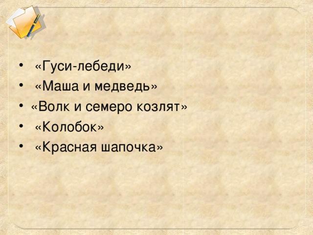 «Гуси-лебеди»  «Маша и медведь» «Волк и семеро козлят»  «Колобок»  «Красная шапочка»