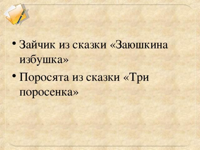 Зайчик из сказки «Заюшкина избушка» Поросята из сказки «Три поросенка»