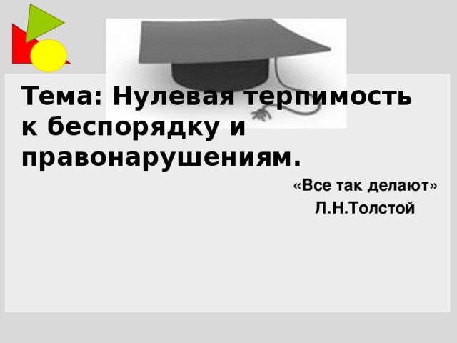 Тема: Нулевая терпимость к беспорядку и правонарушениям. «Все так делают» Л.Н.Толстой