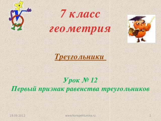 7 класс  геометрия Треугольники Урок № 12 Первый признак равенства треугольников 19.09.2012  www.konspekturoka.ru