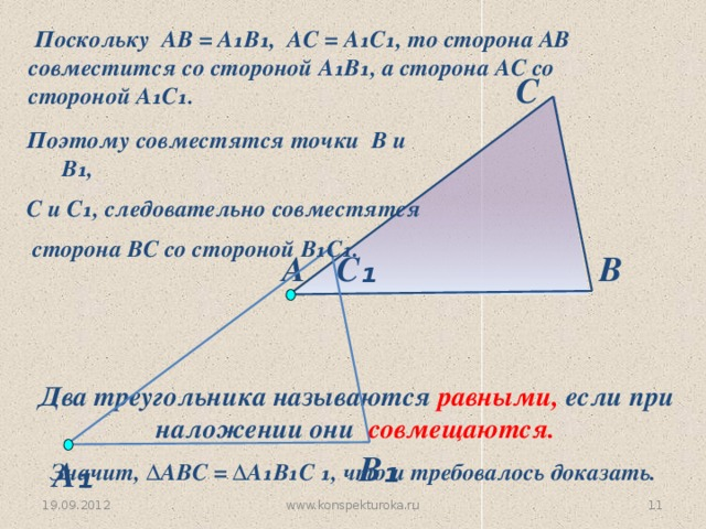 Поскольку АВ = А₁В₁, АС = А₁С₁, то сторона АВ совместится со стороной А₁В₁, а сторона АС со стороной А₁С₁. С Поэтому совместятся точки В и В₁, С и С₁, следовательно совместятся  сторона ВС со стороной В₁С₁. В С ₁ А Два треугольника называются равными, если при наложении они совмещаются. В ₁ А ₁ Значит, ∆АВC = ∆А₁В₁С ₁, что и требовалось доказать. www.konspekturoka.ru  19.09.2012