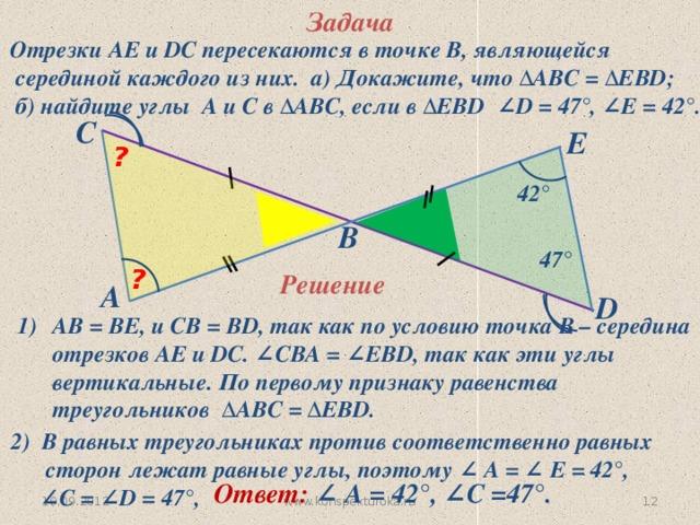 Задача Отрезки АЕ и DC пересекаются в точке В, являющейся  серединой каждого из них. а) Докажите, что ∆АВC = ∆ЕВD;  б) найдите углы А и С в ∆АВC, если в ∆ЕВD ∠D = 47°, ∠E = 42°. C E ? 42° B 47° ? Решение A D АВ = ВЕ, и СВ = ВD, так как по условию точка В – середина отрезков АЕ и DC. ∠СВА = ∠ЕВD, так как эти углы вертикальные. По первому признаку равенства треугольников ∆АВC = ∆ЕВD. 2) В равных треугольниках против соответственно равных  сторон лежат равные углы, поэтому ∠ А = ∠ Е = 42°, ∠ С = ∠D = 47°,  Ответ: ∠ А = 42°, ∠С =47°.  11 19.09.2012 www.konspekturoka.ru