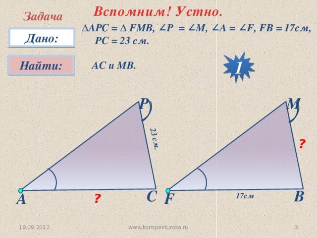 Вспомним! Устно. 23 см. Задача ∆ АPC = ∆ FMB, ∠P = ∠M, ∠A = ∠F, FB = 17см, PC = 23 см. Дано: 1 Найти:  АС и МВ. P M ? С B А F 17см ? www.konspekturoka.ru  19.09.2012