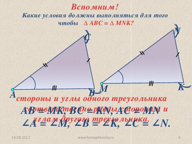 Вспомним! Какие условия должны выполняться для того  чтобы  ∆ АВС = ∆ MNK? N С K M В А  стороны и углы одного треугольника соответственно равны сторонам и углам другого треугольника. АВ = MK, BС = KN, AC = MN ∠ A = ∠M, ∠B = ∠K, ∠C = ∠N. www.konspekturoka.ru 5 19.09.2012