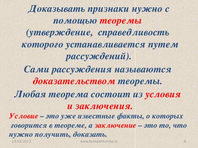 Доказывать признаки нужно с помощью теоремы (утверждение, справедливость  которого устанавливается путем рассуждений). Сами рассуждения называются доказательством теоремы. Любая теорема состоит из условия  и заключения. Условие – это уже известные факты, о которых  говорится в теореме, а заключение – это то, что нужно получить, доказать. 19.09.2012 www.konspekturoka.ru 6