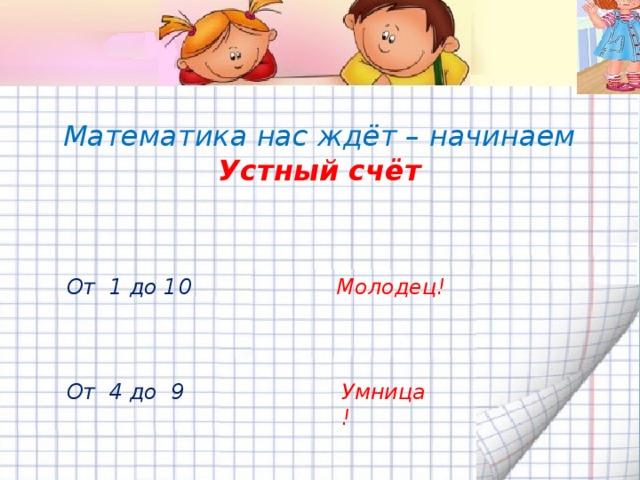 Математика нас ждёт – начинаем  Устный счёт От 1 до 10 Молодец! От 4 до 9 Умница!
