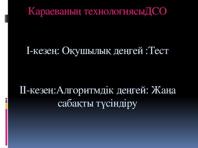 Караеваның технологиясыДСО    І-кезең: Оқушылық деңгей :Тест    ІІ-кезең:Алгоритмдік деңгей: Жаңа сабақты түсіндіру