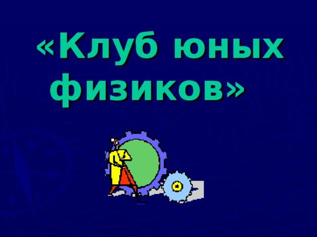 «Клуб юных  физиков»