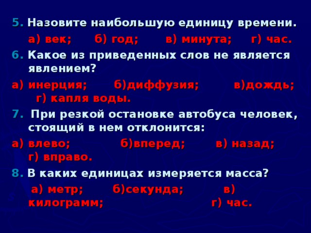 5.  Назовите наибольшую единицу времени.  а) век; б) год; в) минута; г) час. 6. Какое из приведенных слов не является явлением? а) инерция; б)диффузия; в)дождь;      г) капля воды. 7.  При резкой остановке автобуса человек, стоящий в нем отклонится: а) влево;  б)вперед;  в) назад;  г) вправо. 8.  В каких единицах измеряется масса?  а) метр;  б)секунда;  в) килограмм;  г) час.