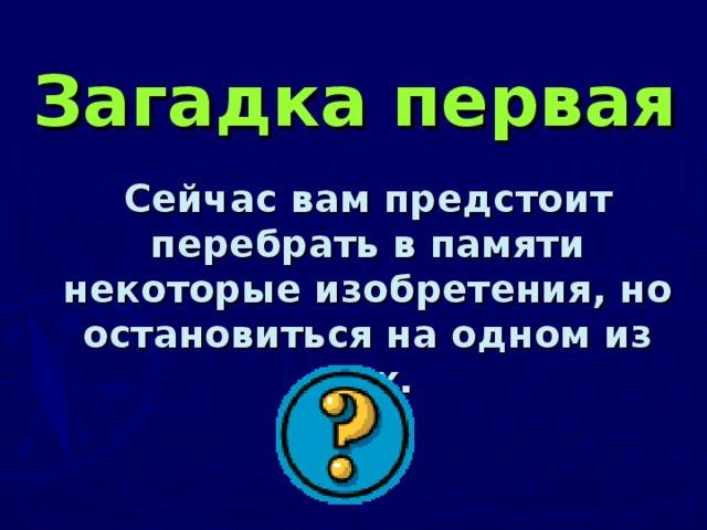 Загадка первая  Сейчас вам предстоит перебрать в памяти некоторые изобретения, но остановиться на одном из них.