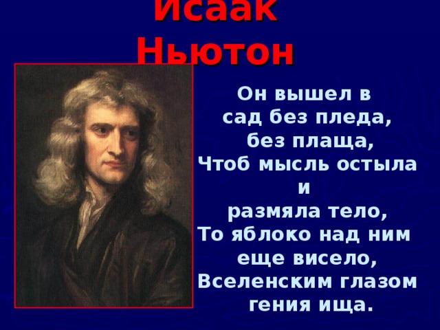 Исаак Ньютон Он вышел в сад без пледа,  без плаща, Чтоб мысль остыла и размяла тело, То яблоко над ним еще висело, Вселенским глазом  гения ища.