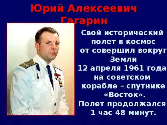 Юрий Алексеевич Гагарин Свой исторический полет в космос от совершил вокруг Земли 12 апреля 1961 года на советском корабле – спутнике  «Восток». Полет продолжался 1 час 48 минут.