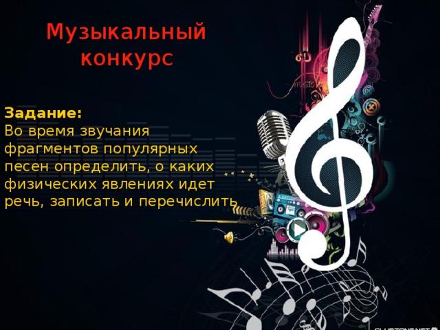 Музыкальный конкурс Задание: Во время звучания фрагментов популярных песен определить, о каких физических явлениях идет речь, записать и перечислить